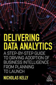 Nicholas Kelly: Delivering Data Analytics: A Step-By-Step Guide to Driving Adoption of Business Intelligence from Planning to Launch, Buch