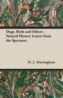 H. J. Massingham: Dogs, Birds and Others - Natural History Letters from the Spectator., Buch