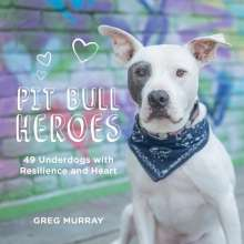 Greg Murray: Pit Bull Heroes: 49 Underdogs with Resilience and Heart, Buch