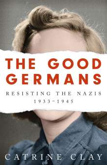 Catrine Clay: The Good Germans: Resisting the Nazis, 1933-1945, Buch