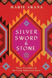 Marie Arana: Silver, Sword, and Stone: Three Crucibles in the Latin American Story, Buch