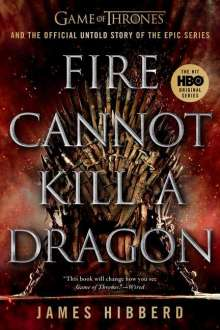 James Hibberd: Fire Cannot Kill a Dragon: Game of Thrones and the Official Untold Story of the Epic Series, Buch