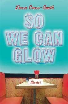 Leesa Cross-Smith: So We Can Glow: Stories, Buch
