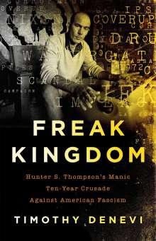 Timothy Denevi: Freak Kingdom: Hunter S. Thompson's Manic Ten-Year Crusade Against American Fascism, Buch