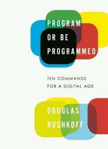 Douglas Rushkoff: Program or Be Programmed: Ten Commands for a Digital Age, Buch