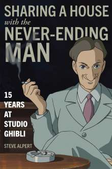 Steve Alpert: Sharing a House with the Never-Ending Man: 15 Years at Studio Ghibli, Buch