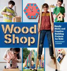 Larson, ,Margaret: Wood Shop: 18 Building Projects Kids Will Love to Make, Buch
