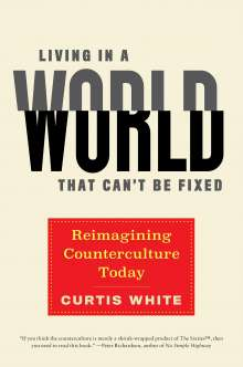 Curtis White: Living in a World That Can't Be Fixed: Reimagining Counterculture Today, Buch
