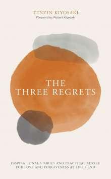 Tenzin Kiyosaki: The Three Regrets: Inspirational Stories and Practical Advice for Love and Forgiveness at Life's End, Buch
