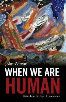 John Zerzan: When We Are Human: Notes from the Age of Pandemics, Buch