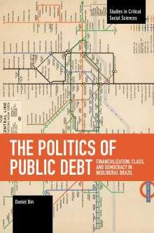 Daniel Bin: The Politics of Public Debt: Financialization, Class, and Democracy in Neoliberal Brazil, Buch