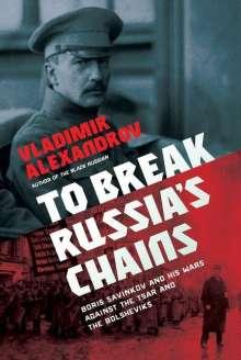 Vladimir Alexandrov: To Break Russia's Chains: Boris Savinkov and His Wars Against the Tsar and the Bolsheviks, Buch