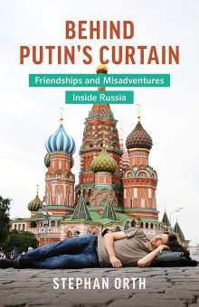 Stephan Orth: Behind Putin's Curtain: Friendships and Misadventures Inside Russia, Buch