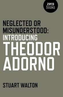 Stuart Walton: Neglected or Misunderstood: Introducing Theodor Adorno, Buch
