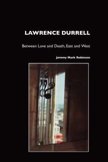 Jeremy Mark Robinson: Lawrence Durrell: Between Love and Death, East and West, Buch