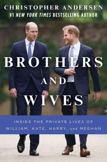 Christopher Andersen: Brothers and Wives: Inside the Private Lives of William, Kate, Harry, and Meghan, Buch