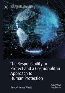 Samuel James Wyatt: The Responsibility to Protect and a Cosmopolitan Approach to Human Protection, Buch