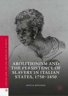 Giulia Bonazza: Abolitionism and the Persistence of Slavery in Italian States, 1750-1850, Buch