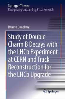 Renato Quagliani: Study of Double Charm Decays with the LHCb Experiment at CERN and Track Reconstruction for the LHCb Upgrade, Buch