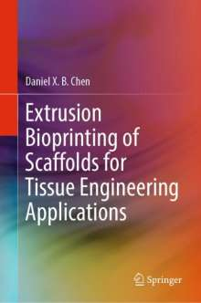 Daniel X. B. Chen: Extrusion Bioprinting of Scaffolds for Tissue Engineering Applications, Buch