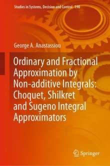 George A. Anastassiou: Ordinary and Fractional Approximation by Non-additive Integrals: Choquet, Shilkret and Sugeno Integral Approximators, Buch