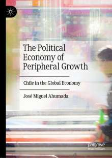José Miguel Ahumada: The Political Economy of Peripheral Growth, Buch