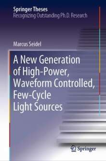 Marcus Seidel: A New Generation of High-Power, Waveform Controlled, Few-Cycle Light Sources, Buch