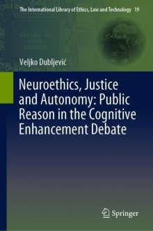 Veljko Dubljevic: Neuroethics, Justice and Autonomy: Public Reason in the Cognitive Enhancement Debate, Buch