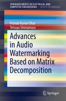 Pranab Kumar Dhar: Advances in Audio Watermarking Based on Matrix Decomposition, Buch