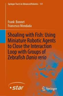 Frank Bonnet: Shoaling with Fish: Using Miniature Robotic Agents to Close the Interaction Loop with Groups of Zebrafish Danio rerio, Buch