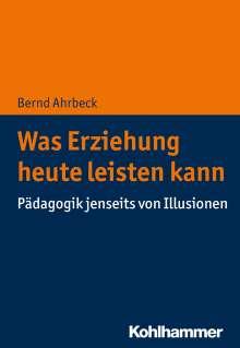 Bernd Ahrbeck: Was Erziehung heute leisten kann, Buch
