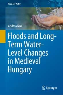 Andrea Kiss: Floods and Long-Term Water-Level Changes in Medieval Hungary, Buch