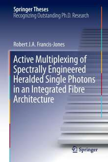 Robert J. A. Francis-Jones: Active Multiplexing of Spectrally Engineered Heralded Single Photons in an Integrated Fibre Architecture, Buch