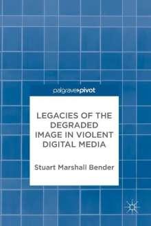 Stuart Marshall Bender: Legacies of the Degraded Image in Violent Digital Media, Buch