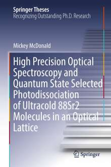 Mickey McDonald: High Precision Optical Spectroscopy and Quantum State Selected Photodissociation of Ultracold 88Sr2 Molecules in an Optical Lattice, Buch