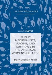 Mary Dockray-Miller: Public Medievalists, Racism, and Suffrage in the American Women's College, Buch