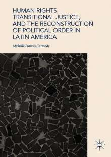 Michelle Frances Carmody: Human Rights, Transitional Justice, and the Reconstruction of Political Order in Latin America, Buch