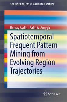 Berkay Aydin: Spatiotemporal Frequent Pattern Mining from Evolving Region Trajectories, Buch