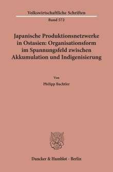 Philipp Bachtler: Japanische Produktionsnetzwerke in Ostasien: Organisationsform im Spannungsfeld zwischen Akkumulation und Indigenisierung., Buch