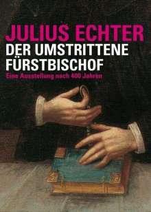 Julius Echter 1573 - 1617. Der umstrittene Fürstbischof, Buch