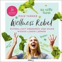 Pixie Turner: Wellness Rebel. Diätbullshit erkennen und Essen wieder lieben lernen, Buch