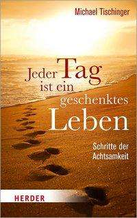 Michael Tischinger: Jeder Tag ist ein geschenktes Leben, Buch