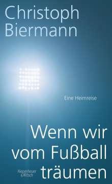 Christoph Biermann: Wenn wir vom Fußball träumen, Buch