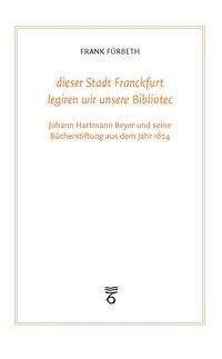 """Frank Fürbeth: """"dieser Stadt Franckfurt legiren wir unsere Bibliotec"""", Buch"""