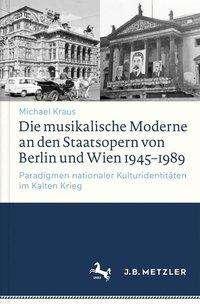 Michael Kraus: Die musikalische Moderne an den Staatsopern von Berlin und Wien 1945-1989, Buch
