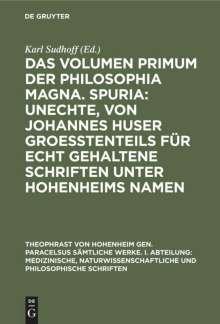 Das Volumen primum der Philosophia magna. Spuria: Unechte, von Johannes Huser groeßtenteils für echt gehaltene Schriften unter Hohenheims Namen, Buch