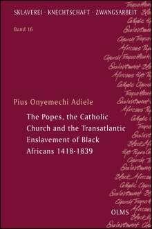Pius Onyemechi Adiele: The Popes, the Catholic Church and the Transatlantic Enslavement of Black Africans 1418-1839, Buch