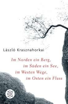 László Krasznahorkai: Im Norden ein Berg, im Süden ein See, im Westen Wege, im Osten ein Fluss, Buch