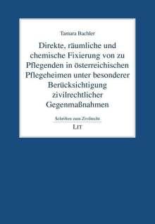 Tamara Bachler: Direkte, räumliche und chemische Fixierung von zu Pflegenden in österreichischen Pflegeheimen unter besonderer Berücksichtigung zivilrechtlicher Gegenmaßnahmen, Buch