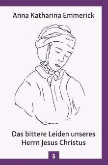 Anna Katharina Emmerick: Das bittere Leiden unseres Herrn Jesus Christus, Buch